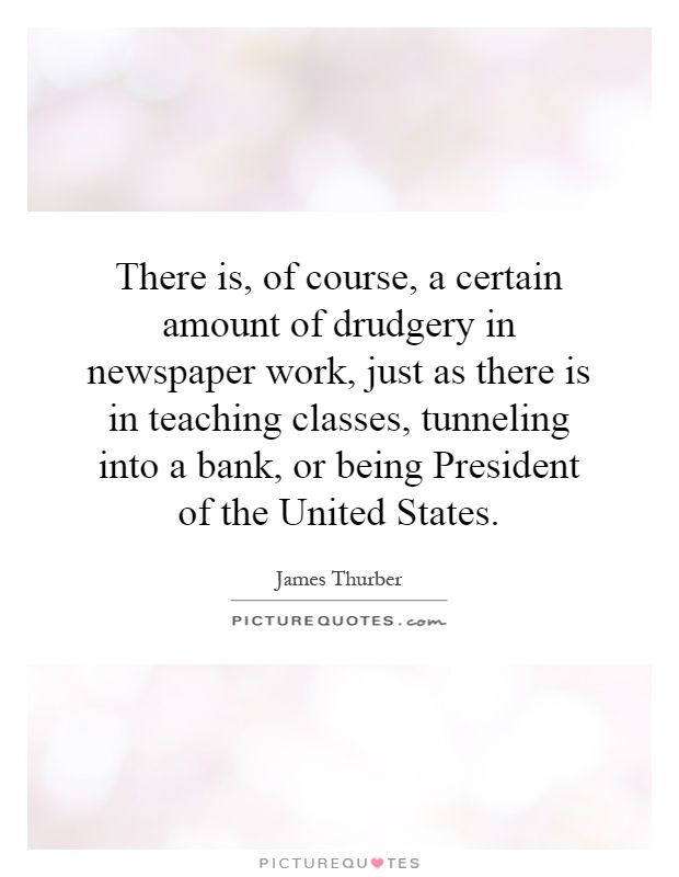 There is, of course, a certain amount of drudgery in newspaper work, just as there is in teaching classes, tunneling into a bank, or being President of the United States Picture Quote #1
