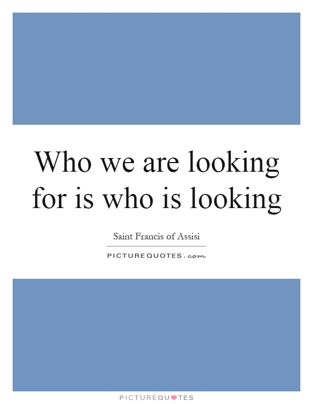 Who we are looking for is who is looking Picture Quote #1