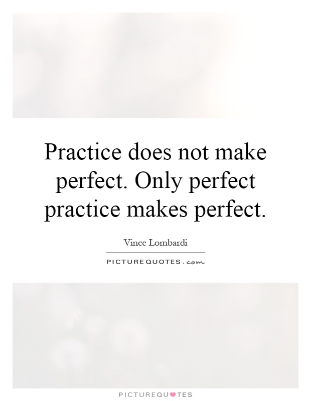 Practice does not make perfect. Only perfect practice makes perfect Picture Quote #1