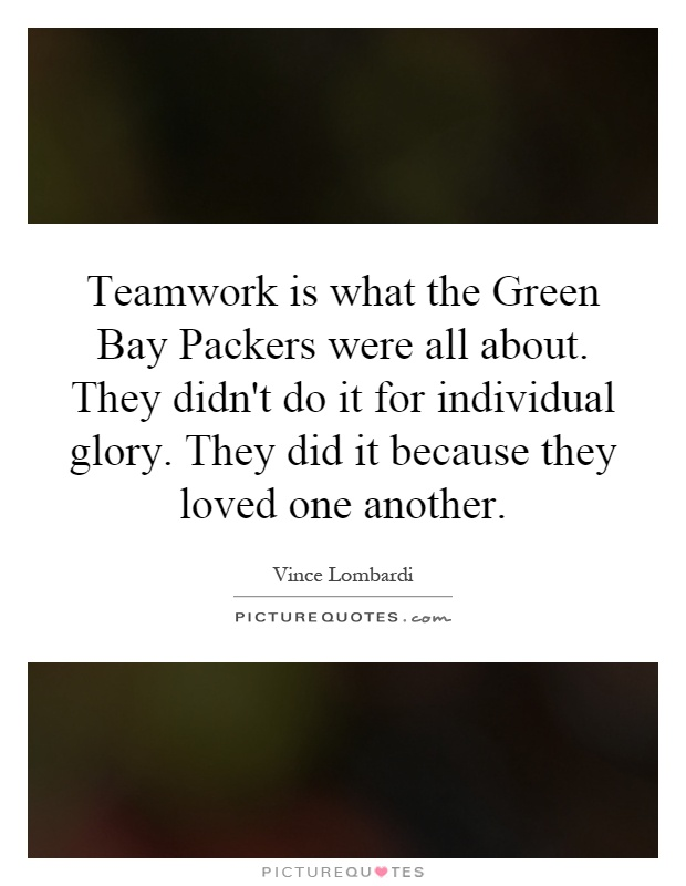 Teamwork is what the Green Bay Packers were all about. They didn't do it for individual glory. They did it because they loved one another Picture Quote #1