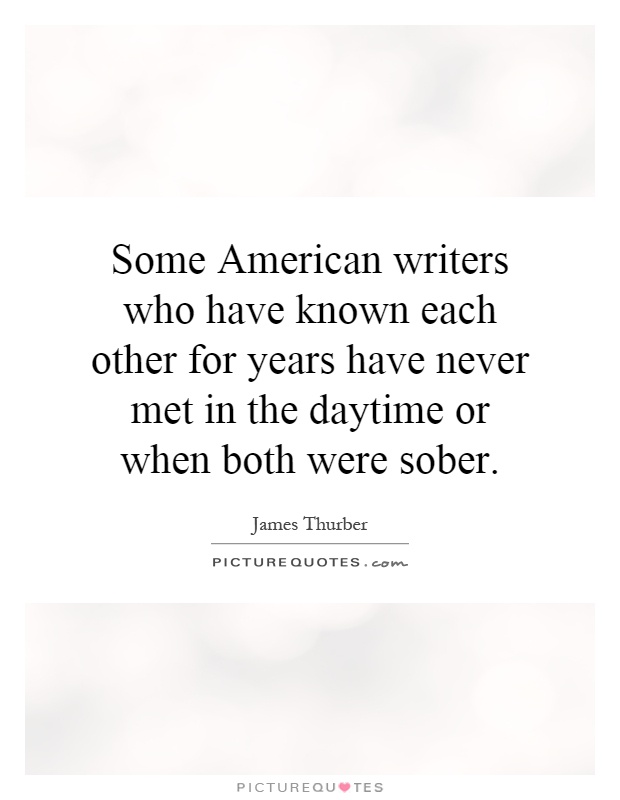 Some American writers who have known each other for years have never met in the daytime or when both were sober Picture Quote #1