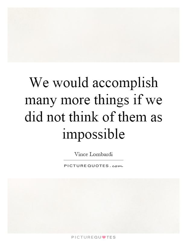 We would accomplish many more things if we did not think of them as impossible Picture Quote #1