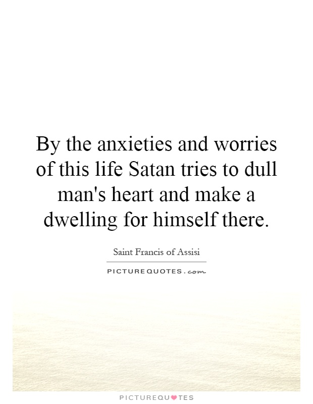 By the anxieties and worries of this life Satan tries to dull man's heart and make a dwelling for himself there Picture Quote #1