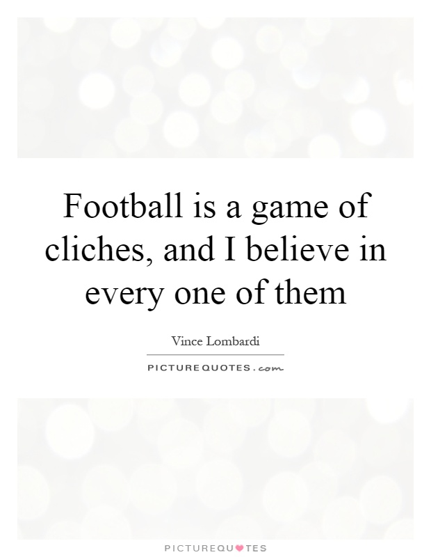 Football is a game of cliches, and I believe in every one of them Picture Quote #1