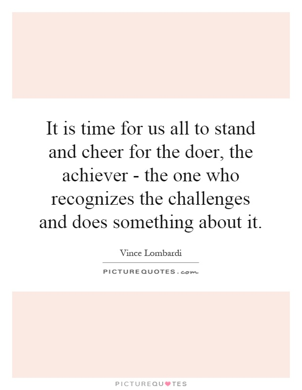 It is time for us all to stand and cheer for the doer, the achiever - the one who recognizes the challenges and does something about it Picture Quote #1