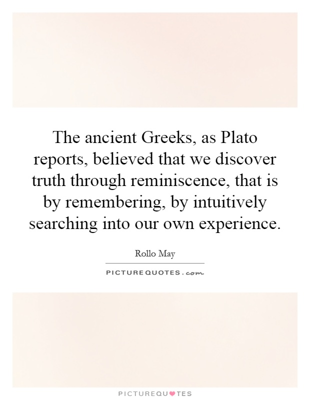 The ancient Greeks, as Plato reports, believed that we discover truth through reminiscence, that is by remembering, by intuitively searching into our own experience Picture Quote #1