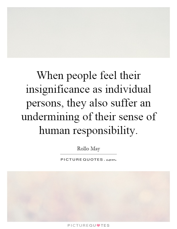 When people feel their insignificance as individual persons, they also suffer an undermining of their sense of human responsibility Picture Quote #1