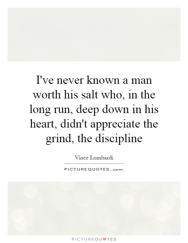 I've never known a man worth his salt who, in the long run, deep down in his heart, didn't appreciate the grind, the discipline Picture Quote #1