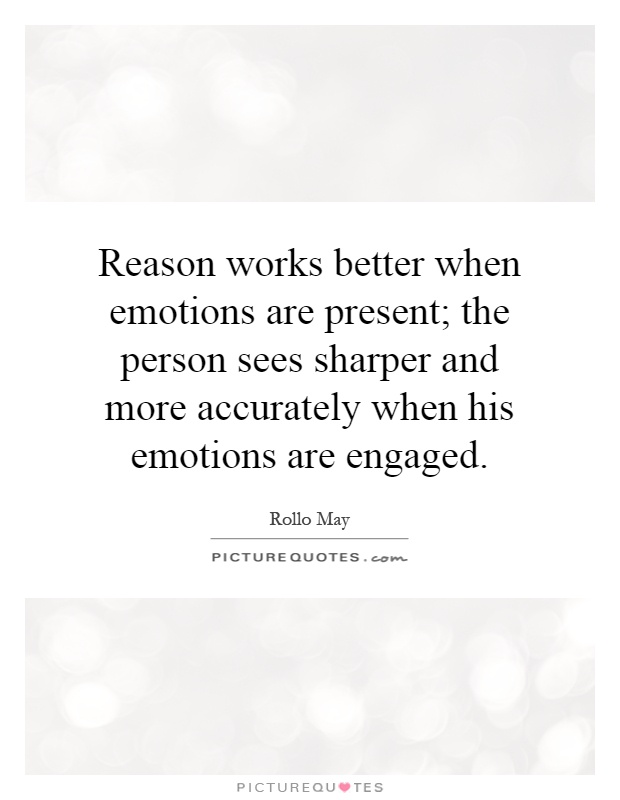 Reason works better when emotions are present; the person sees sharper and more accurately when his emotions are engaged Picture Quote #1