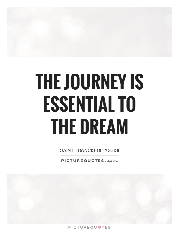 The journey is essential to the dream Picture Quote #1