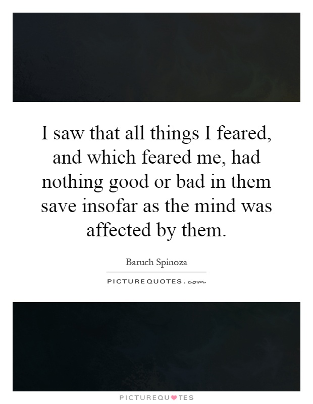 I saw that all things I feared, and which feared me, had nothing good or bad in them save insofar as the mind was affected by them Picture Quote #1
