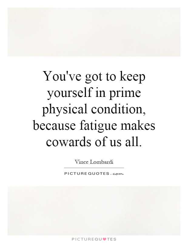 You've got to keep yourself in prime physical condition, because fatigue makes cowards of us all Picture Quote #1