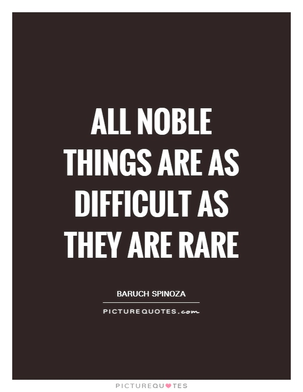 All noble things are as difficult as they are rare Picture Quote #1