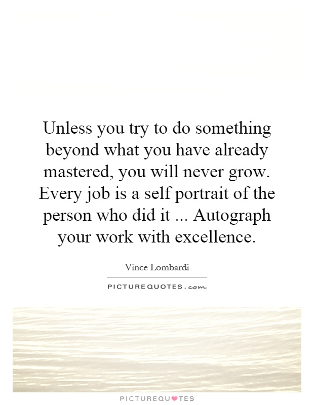 Unless you try to do something beyond what you have already mastered, you will never grow. Every job is a self portrait of the person who did it... Autograph your work with excellence Picture Quote #1