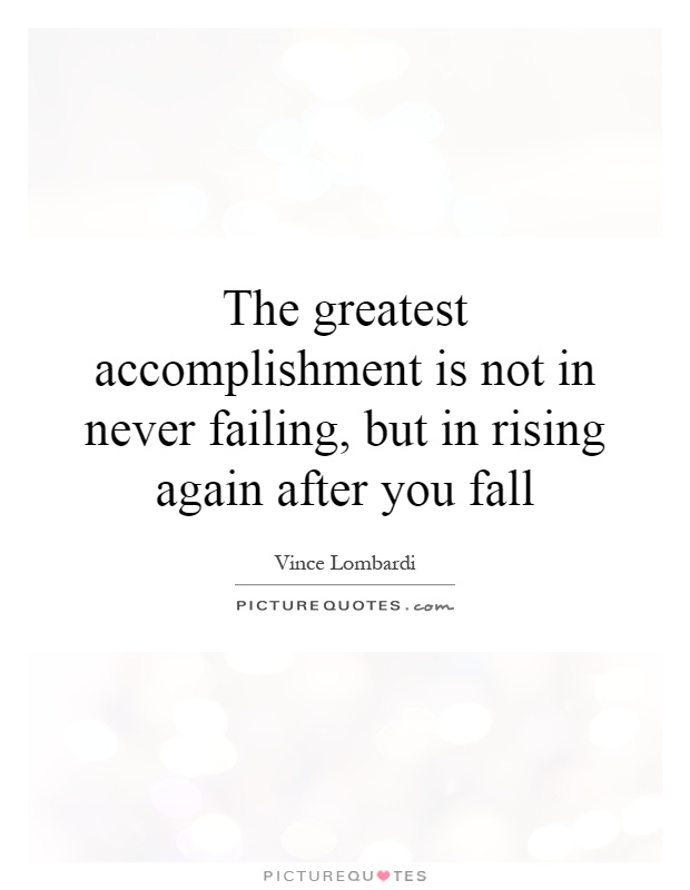 The greatest accomplishment is not in never failing, but in rising again after you fall Picture Quote #1