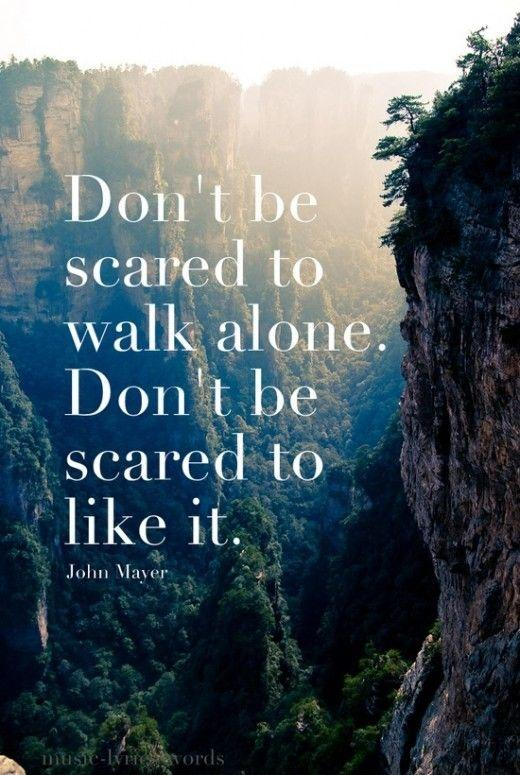 Don't be scared to walk alone, and don't be scared to like it Picture Quote #1