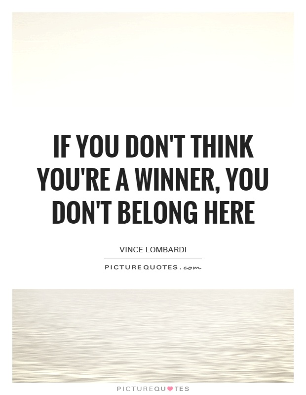 If you don\'t think you\'re a winner, you don\'t belong here ...