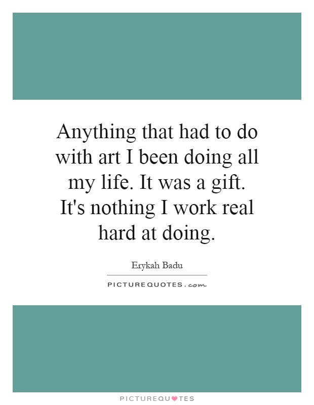 Anything that had to do with art I been doing all my life. It was a gift. It's nothing I work real hard at doing Picture Quote #1
