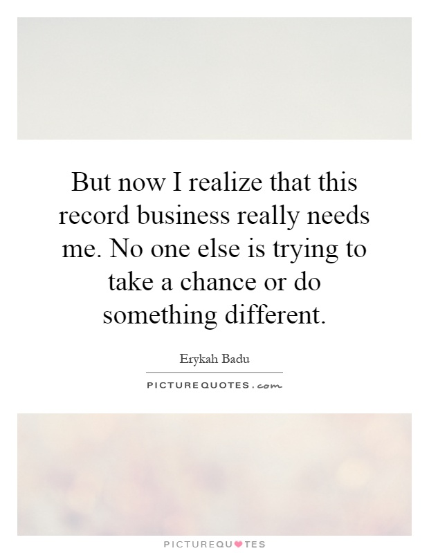 But now I realize that this record business really needs me. No one else is trying to take a chance or do something different Picture Quote #1