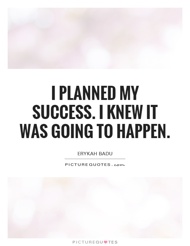 I planned my success. I knew it was going to happen Picture Quote #1