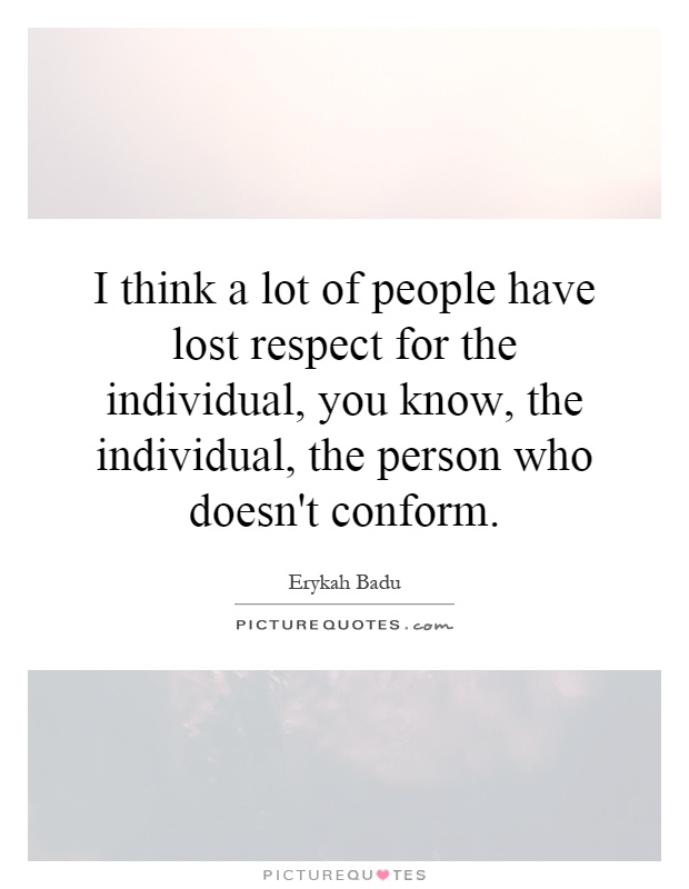 I think a lot of people have lost respect for the individual, you know, the individual, the person who doesn't conform Picture Quote #1