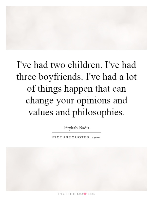 I've had two children. I've had three boyfriends. I've had a lot of things happen that can change your opinions and values and philosophies Picture Quote #1