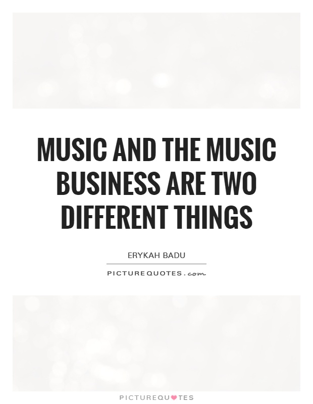 Music and the music business are two different things Picture Quote #1