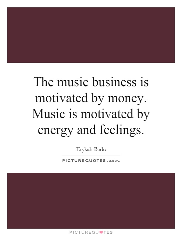 The music business is motivated by money. Music is motivated by energy and feelings Picture Quote #1