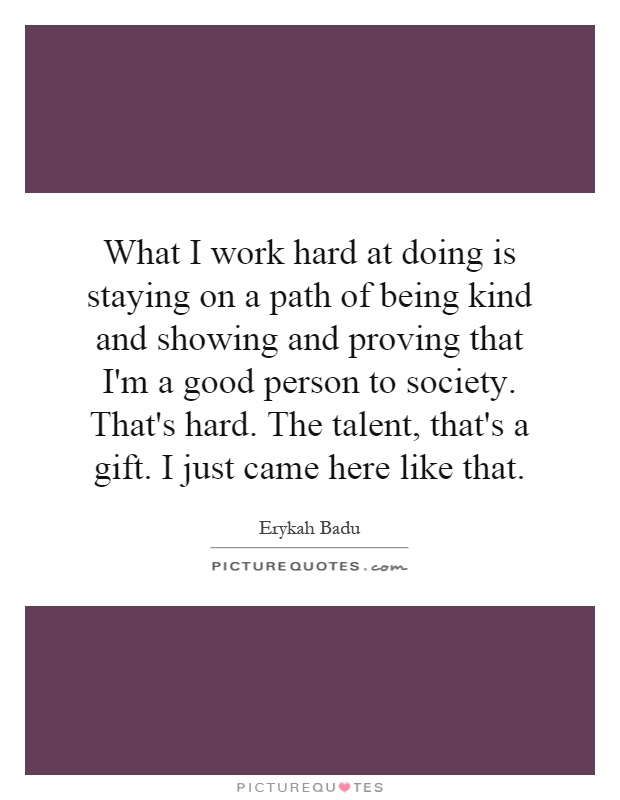 What I work hard at doing is staying on a path of being kind and showing and proving that I'm a good person to society. That's hard. The talent, that's a gift. I just came here like that Picture Quote #1