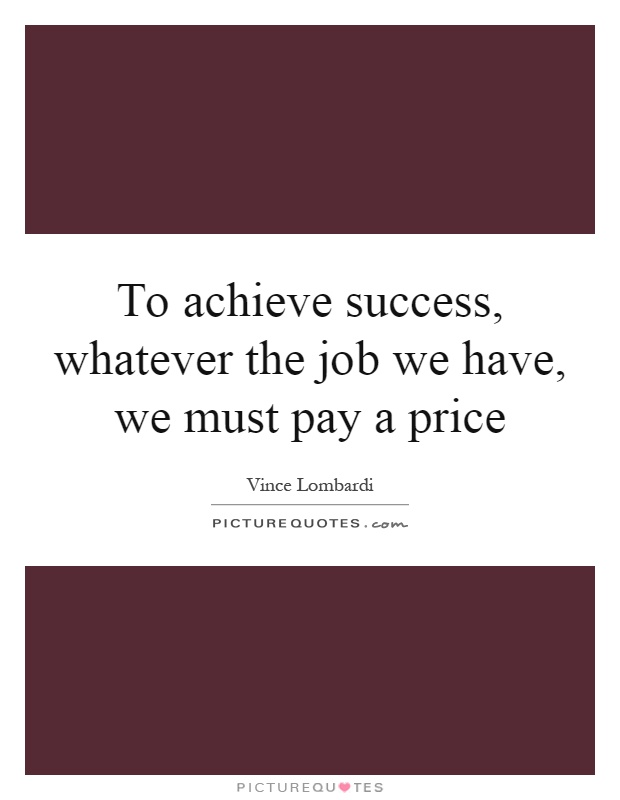 To achieve success, whatever the job we have, we must pay a price Picture Quote #1