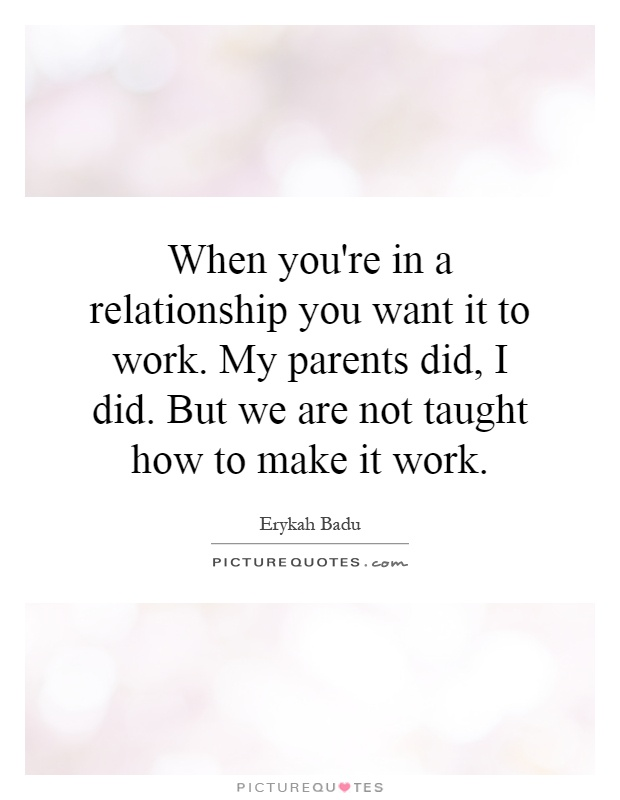 When you're in a relationship you want it to work. My parents did, I did. But we are not taught how to make it work Picture Quote #1