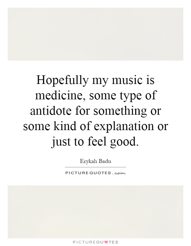 Hopefully my music is medicine, some type of antidote for something or some kind of explanation or just to feel good Picture Quote #1