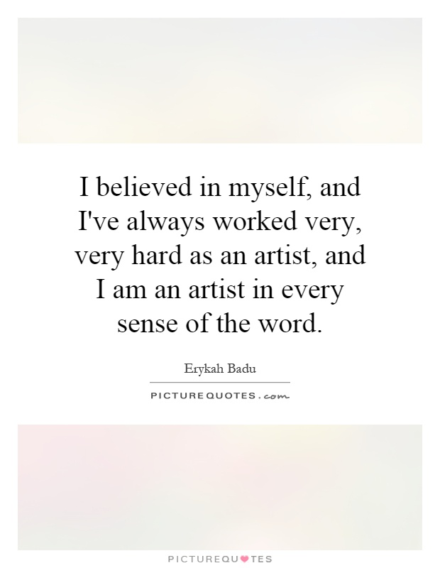 I believed in myself, and I've always worked very, very hard as an artist, and I am an artist in every sense of the word Picture Quote #1