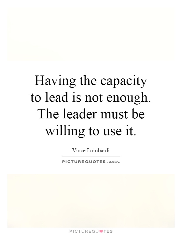 Having the capacity to lead is not enough. The leader must be willing to use it Picture Quote #1