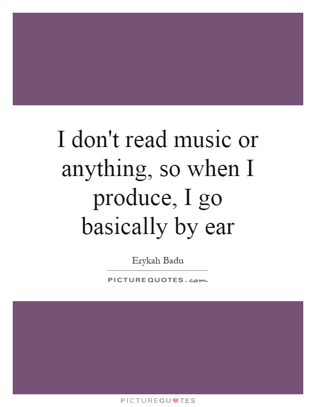 I don't read music or anything, so when I produce, I go basically by ear Picture Quote #1