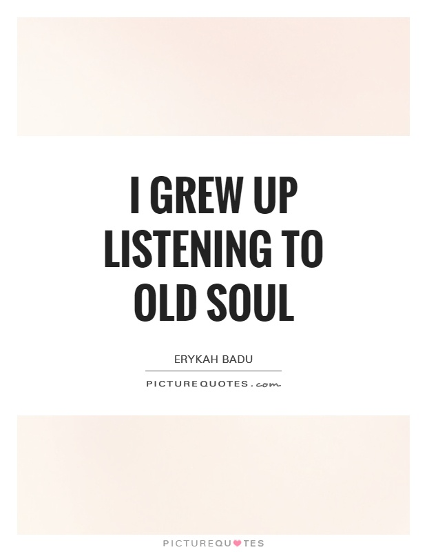 I grew up listening to old soul Picture Quote #1