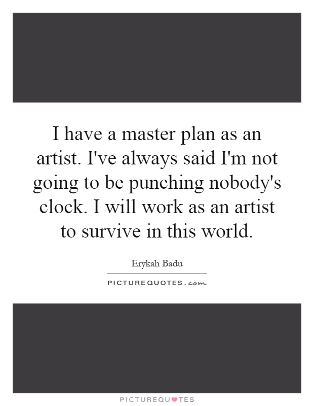 I have a master plan as an artist. I've always said I'm not going to be punching nobody's clock. I will work as an artist to survive in this world Picture Quote #1