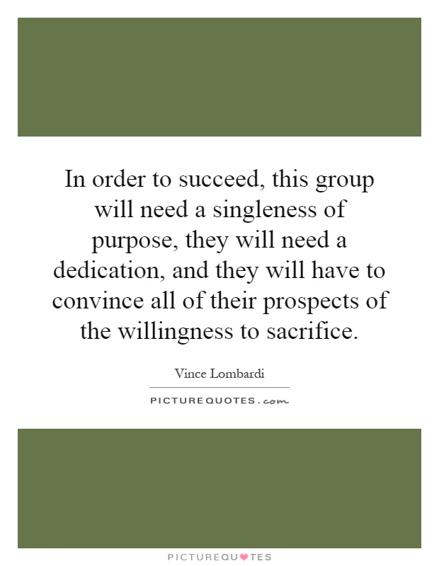 In order to succeed, this group will need a singleness of purpose, they will need a dedication, and they will have to convince all of their prospects of the willingness to sacrifice Picture Quote #1