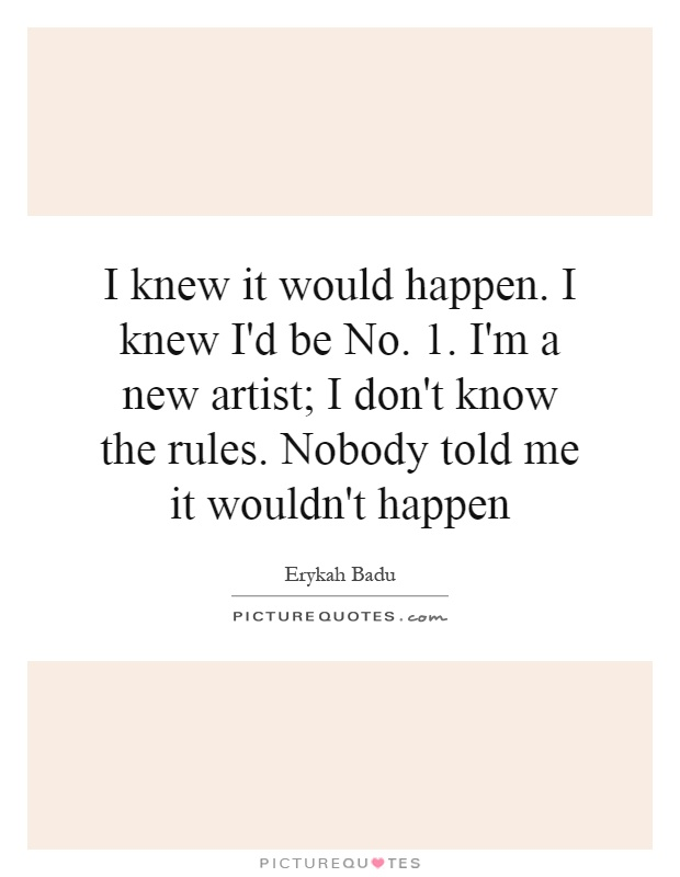 I knew it would happen. I knew I'd be No. 1. I'm a new artist; I don't know the rules. Nobody told me it wouldn't happen Picture Quote #1