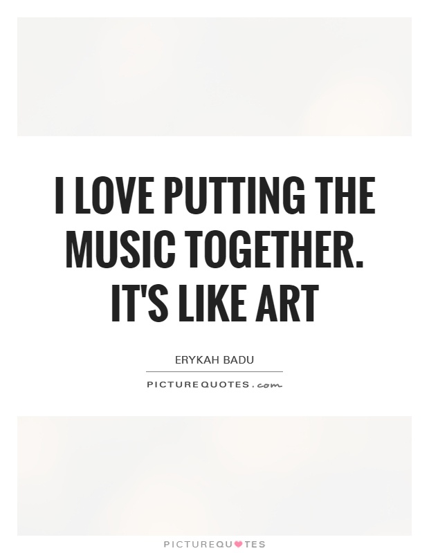 I love putting the music together. It's like art Picture Quote #1