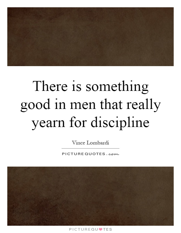 There is something good in men that really yearn for discipline Picture Quote #1