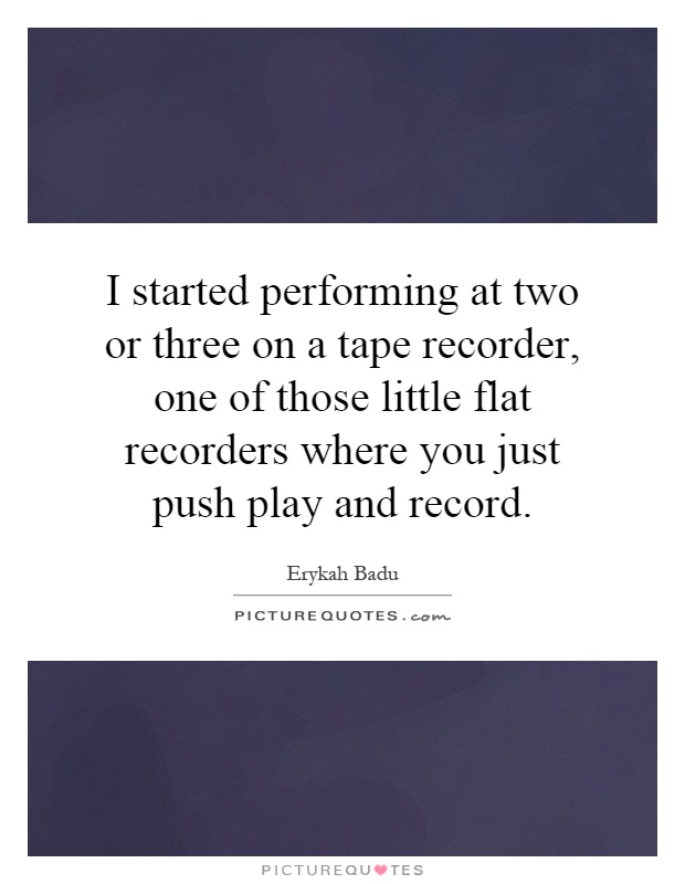 I started performing at two or three on a tape recorder, one of those little flat recorders where you just push play and record Picture Quote #1