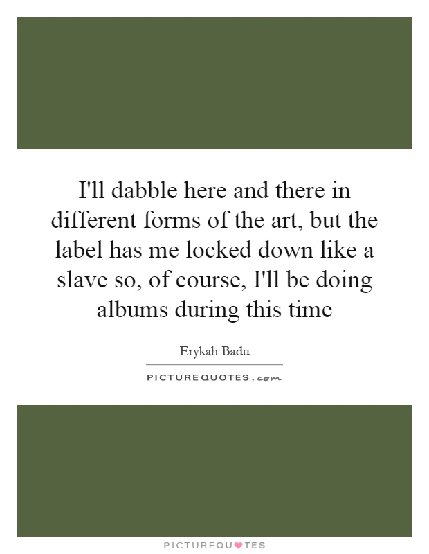 I'll dabble here and there in different forms of the art, but the label has me locked down like a slave so, of course, I'll be doing albums during this time Picture Quote #1