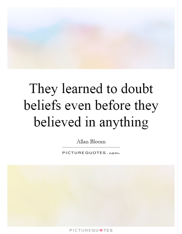 They learned to doubt beliefs even before they believed in anything Picture Quote #1