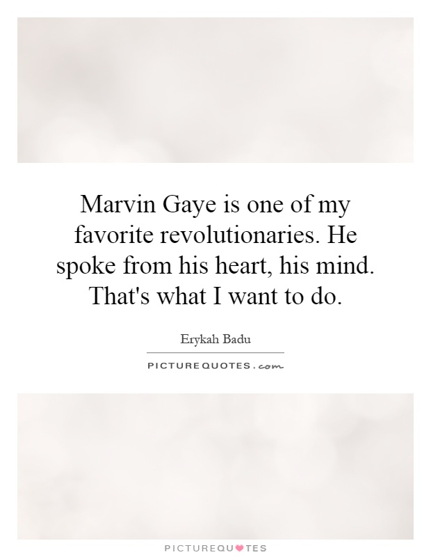 Marvin Gaye is one of my favorite revolutionaries. He spoke from his heart, his mind. That's what I want to do Picture Quote #1