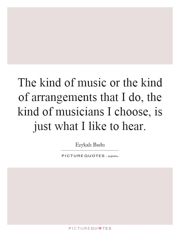 The kind of music or the kind of arrangements that I do, the kind of musicians I choose, is just what I like to hear Picture Quote #1