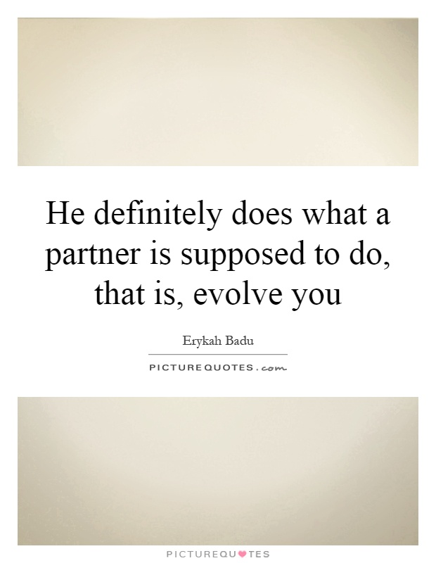 He definitely does what a partner is supposed to do, that is, evolve you Picture Quote #1