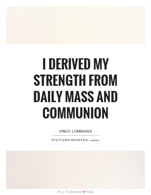 I derived my strength from daily mass and communion Picture Quote #1