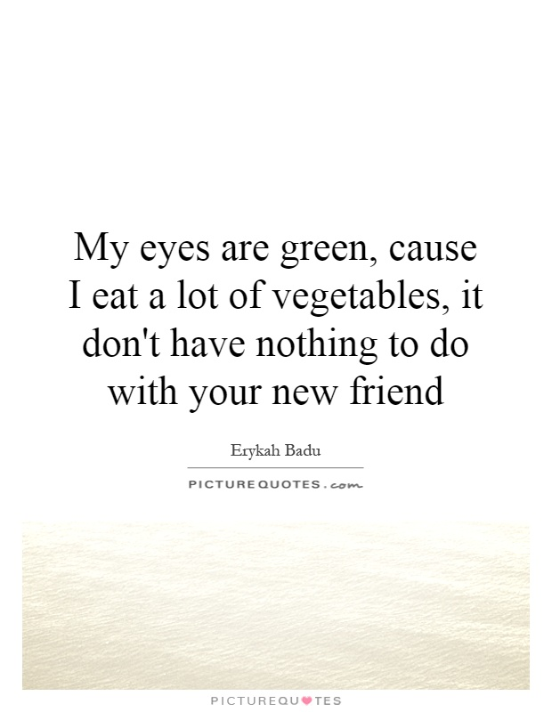 My eyes are green, cause I eat a lot of vegetables, it don't have nothing to do with your new friend Picture Quote #1
