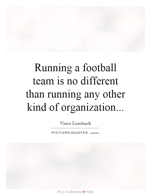 Running a football team is no different than running any other kind of organization Picture Quote #1